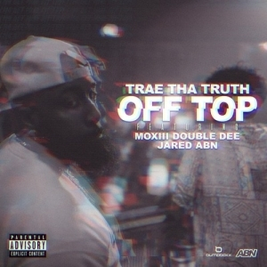 Trae Tha Truth Feat. Moxiii Double Dee & JARED - Off Top