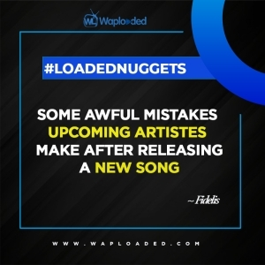 #LoadedNuggets: Awful Mistakes Upcoming artstes makes after releasing a song