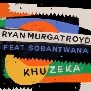 Ryan Murgatroyd – Khuzeka Ft. Sobantwana