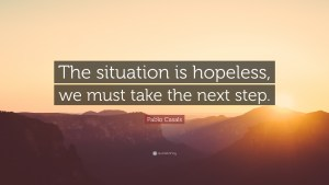 "パブロ・カザルス ""The situation is hopeless, we must take the next step."" — Pablo Casals"