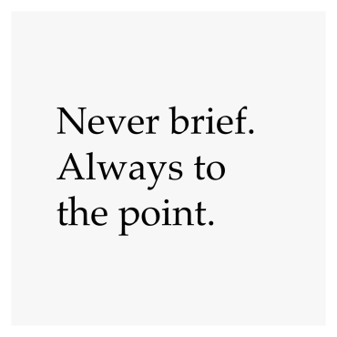 Never brief. Always to the point.