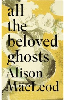 All the Beloved Ghosts by Alison MacLeod...https://storgy.com/2017/03/23/book-review-all-the-beloved-ghosts-by-alison-macleod/