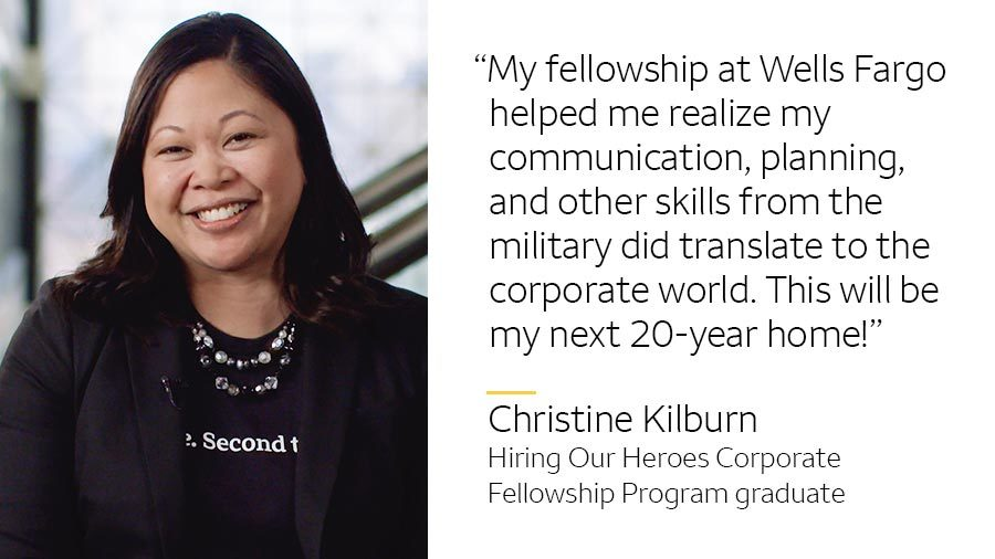 'My fellowship at Wells Fargo helped me realize my communication, planning, and other skills from the military did translate to the corporate world. This will be my next 20-year home!' -- Christine Kilburn, Hiring Our Heroes Corporate Fellowship Program graduate