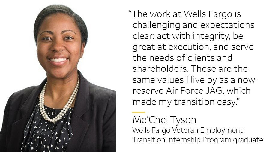 'The work at Wells Fargo is challenging and expectations clear: act with integrity, be great at execution, and serve the needs of clients and shareholders. These are the same values I live by as a now-reserve Air Force JAG, which made my transition here easy.' -- Me'Chel Tyson, Wells Fargo Veteran Employment Transition Internship Program graduate