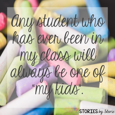 Any student who has ever been in my class will always be one of my kids.