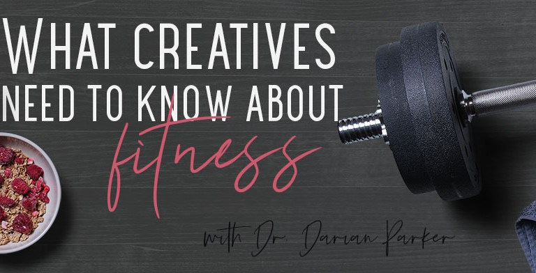 What creatives need to know about fitness – with Dr. Darian Parker PhD