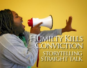 Storytelling Straight Talk: Humility Kills Conviction