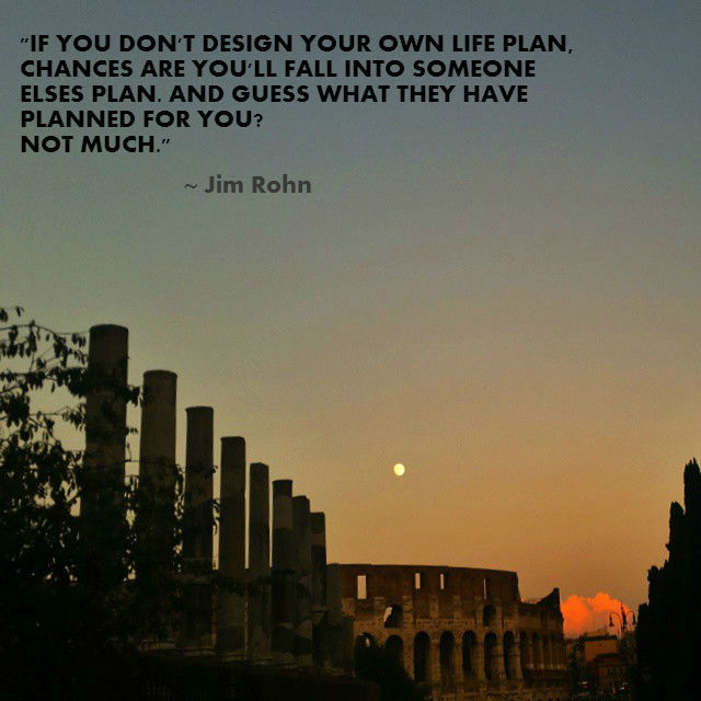 If you don't design your life plan, chances are you'll fall into someone elses plan. And guess what they have planned for you? Not much.