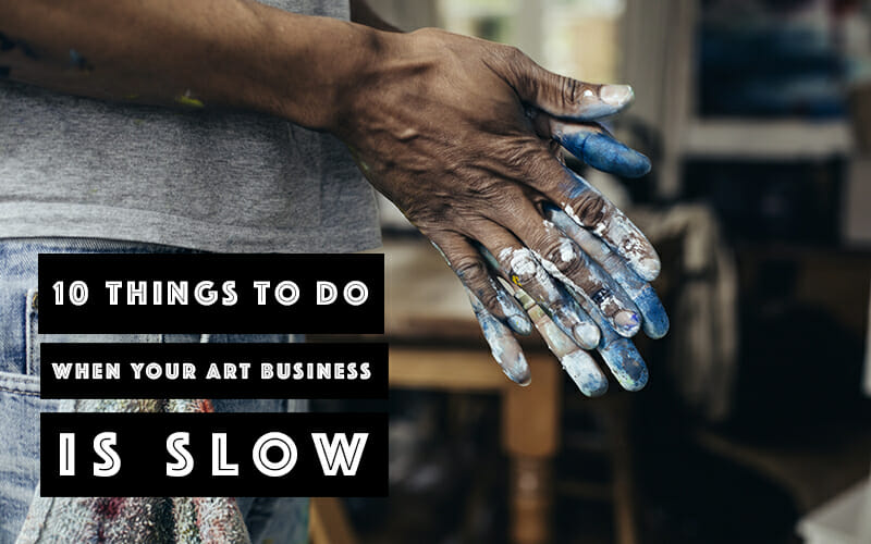 Ten Things You Can Do When Your Art Business is Slow
