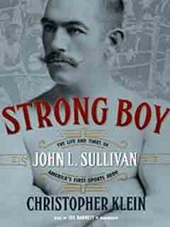 Fitness Reading For The Week : Strong Boy: The Life and Times of John L. Sullivan, America's First Sports Hero (Christopher Klein)