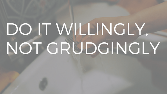 "WHITE TEXT READING ""DO IT WILLINGLY, NOT GRUDGINGLY"" OVER PICTURE OF PERSON'S HANDS WASHING DISHES."