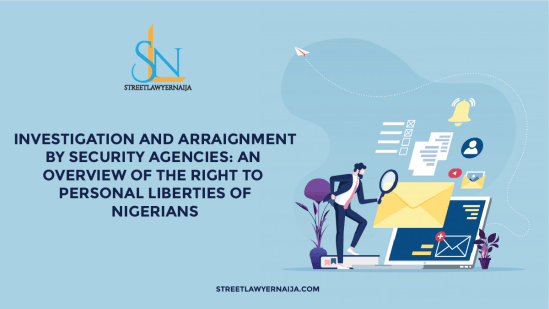 Investigation and Arraignment by Security Agencies; An Overview of the Right to Personal Liberties of Nigerians