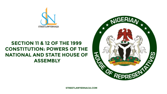 Section 11 and 12 of the 1999 Constitution: Powers of the National and State House of Assembly