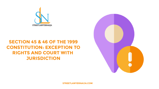 Section 45 and 46 of the 1999 Constitution: Exceptions to Rights and Court with Jurisdiction