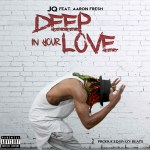 "[SINGLE] ""Deep In Your Love"" – JQ ft. Aaron Fresh"
