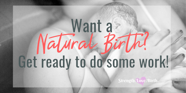 If you are wondering how to give birth naturally, get ready to do some work. It's hard, but worth it.