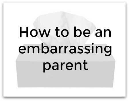 How to be an embarrassing parent