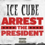 """Listen To Ice Cube's New Song """"Arrest The President"""""""