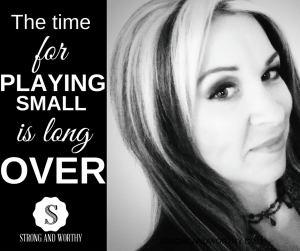 The time for playing small is over www.strongandworthy.com