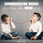 <p>Communication works for those who work at it!</p>