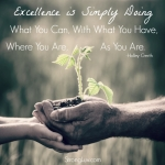 <p>Excellence is simply doing what you can with what you have, where you are as you are!  </p>