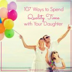 107 Creative Ways to Spend Quality Time with your Daughter