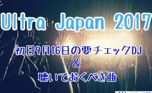 Ultra Japan 2017 16日総予習
