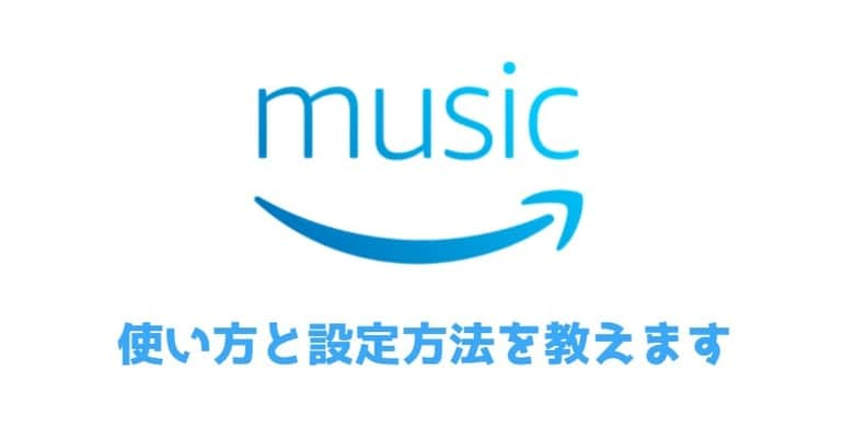 Amazon Musicの使い方!アプリ画面の紹介しながら解説