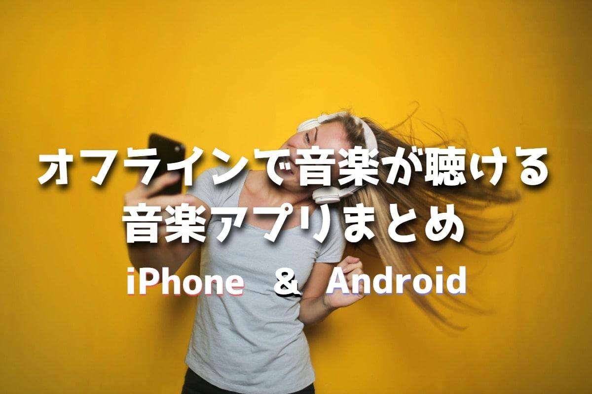 【音楽アプリ】オフラインで曲が聴けるiPhone&Androidアプリ11個