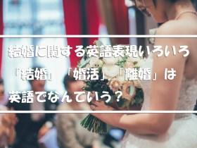 結婚に関する英語表現いろいろ「婚活」や「離婚」は英語でなんていう?