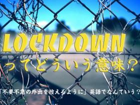 「不要不急の外出を控えるように」英語でなんていう?Lockdownってどういう意味?