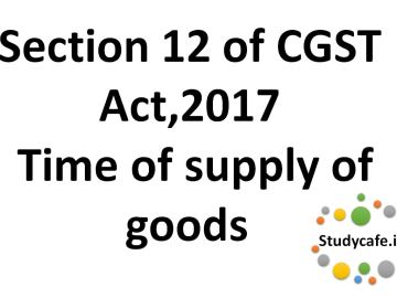 section 12 of CGST Act Time Of supply of goods