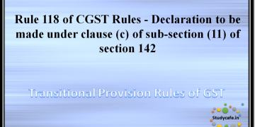 Rule 118 of CGST Rules - Declaration to be made under clause (c) of sub-section (11) of section 142