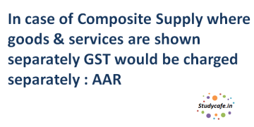 In case of Composite Supply where goods & services are shown separately GST would be charged separately : AAR