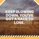 Keep Slowing Down. You've Got a Race to Lose
