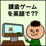 課金ゲームを英語で?