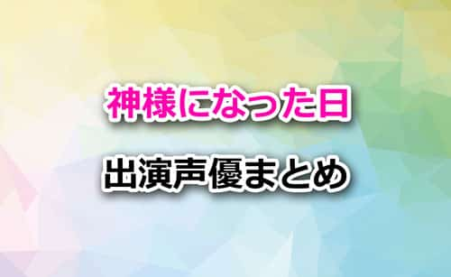 アニメ「神様になった日」声優まとめ