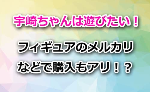 宇崎ちゃんは遊びたいのフィギュアをメルカリやヤフオクで購入もアリ!?