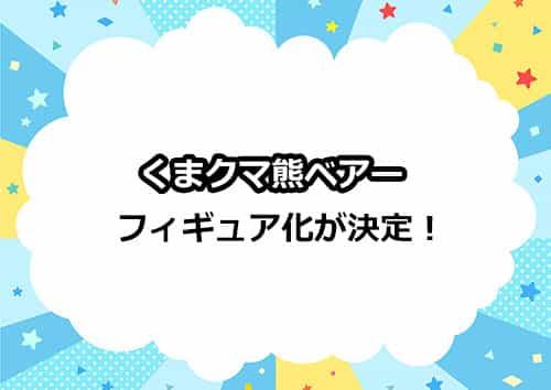 くまクマ熊ベアーがフィギュア化決定!!