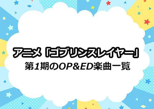 アニメ第1期「ゴブリンスレイヤー」のOP&ED楽曲一覧
