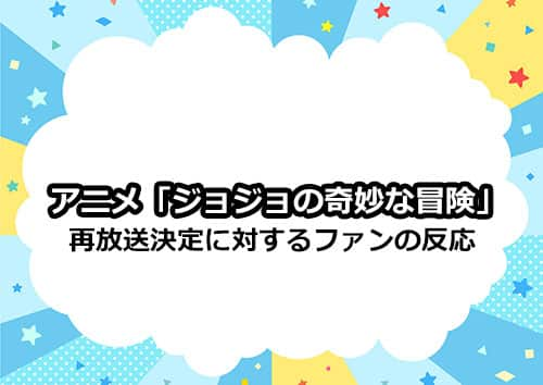 アニメ「ジョジョ」の再放送決定に対するファンの声とは?