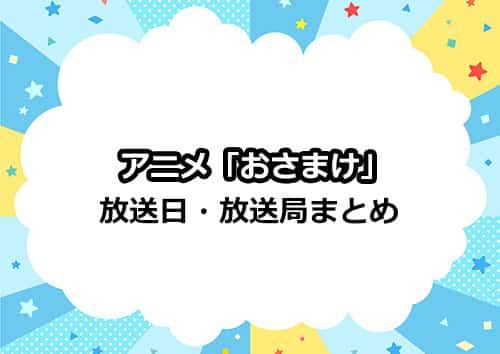 アニメ「おさまけ」の放送日・放送局情報まとめ