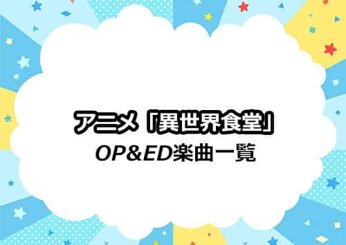 TVアニメシリーズ「異世界食堂」のOP&ED楽曲一覧