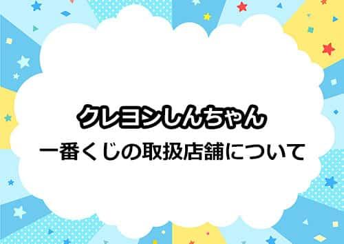 クレヨンしんちゃんの一番くじの取り扱い店舗について