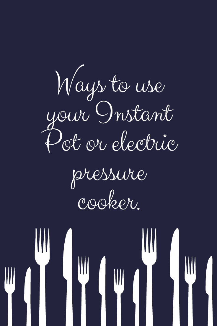 Ways to use your Instant Pot or electric pressure cooker.