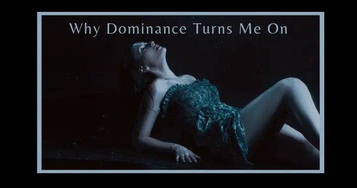 Why Dominance Turns Me On