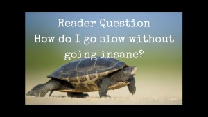 How do I go slow without going insane? Reader question