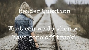 What can we do when we have gone off track? Reader question