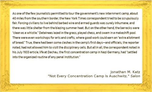 """Image of quote: As one of the few journalists permitted to tour the government's new internment camp, about 40 miles from the southern border, the New York Times correspondent tried to be scrupulously fair. Forcing civilians to live behind barbed wire and armed guards was surely inhumane, and there was little shelter from the blazing summer heat. But on the other hand, the barracks were """"clean as a whistle."""" Detainees lazed in the grass, played chess, and swam in a makeshift pool. There were even workshops for arts and crafts, where good work could earn an """"extra allotment of bread."""" True, there had been some clashes in the camp's first days—and officials, the reporter noted, had not allowed him to visit the disciplinary cells. But all in all, the correspondent noted in his July 1933 article, life at Dachau, the first concentration camp in Nazi Germany, had """"settled into the organized routine of any penal institution."""" from Jonathan M Katz's article in Salon, """"Not Every Concentration Camp is Auschwitz"""""""
