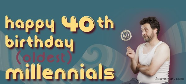 happy 40th birthday millennials